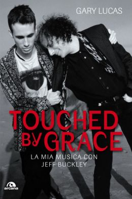 """Cover of Gary Lucas' new book """"Touched by Grace: La Mia Musica Con Jeff Jeff Buckley"""" (Arcana)"""